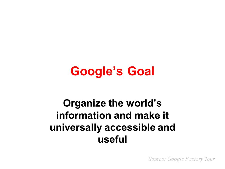 Google's Goal Organize the world's information and make it universally accessible and useful.