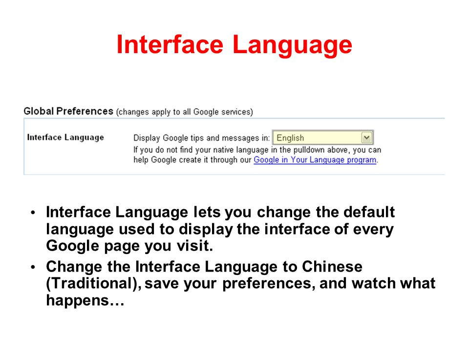 Interface Language Interface Language lets you change the default language used to display the interface of every Google page you visit.