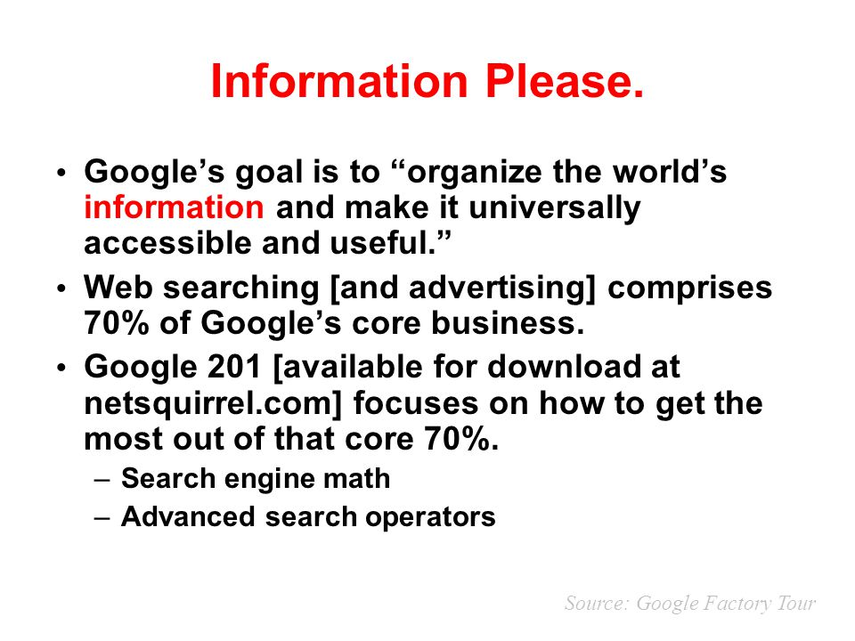 Information Please. Google's goal is to organize the world's information and make it universally accessible and useful.