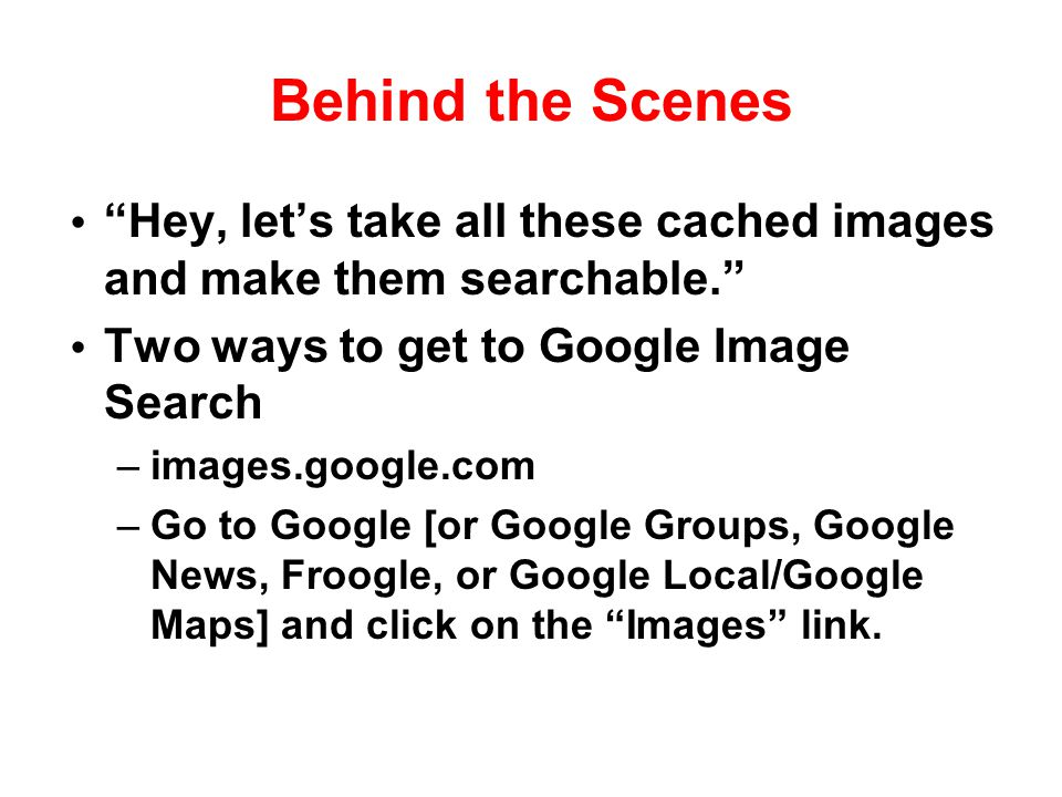 Behind the Scenes Hey, let's take all these cached images and make them searchable. Two ways to get to Google Image Search.