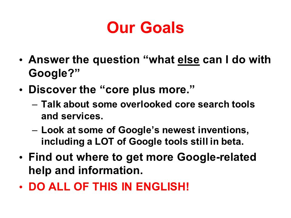 Our Goals Answer the question what else can I do with Google
