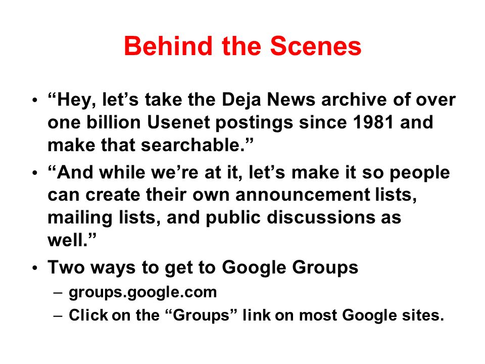 Behind the Scenes Hey, let's take the Deja News archive of over one billion Usenet postings since 1981 and make that searchable.