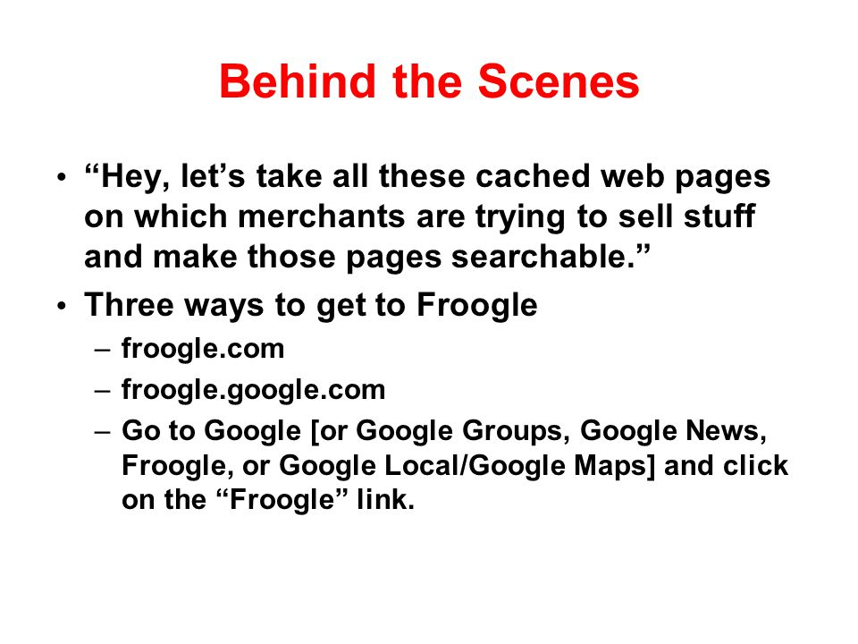 Behind the Scenes Hey, let's take all these cached web pages on which merchants are trying to sell stuff and make those pages searchable.