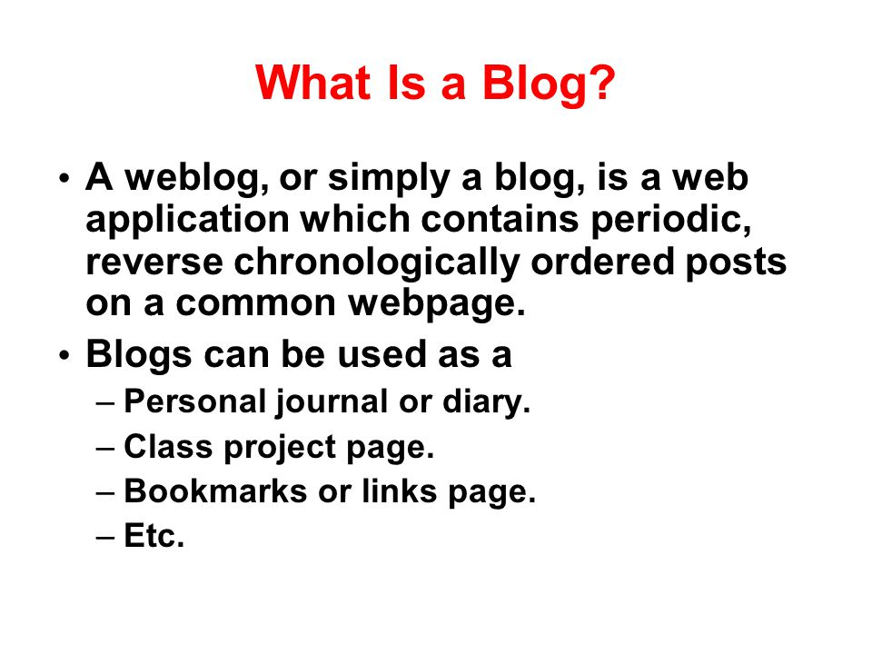 What Is a Blog A weblog, or simply a blog, is a web application which contains periodic, reverse chronologically ordered posts on a common webpage.