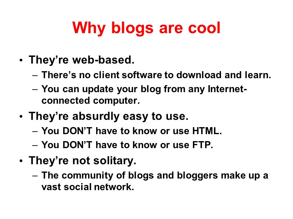 Why blogs are cool They're web-based. They're absurdly easy to use.