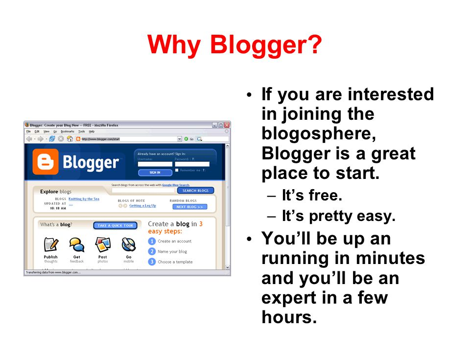 Why Blogger If you are interested in joining the blogosphere, Blogger is a great place to start. It's free.