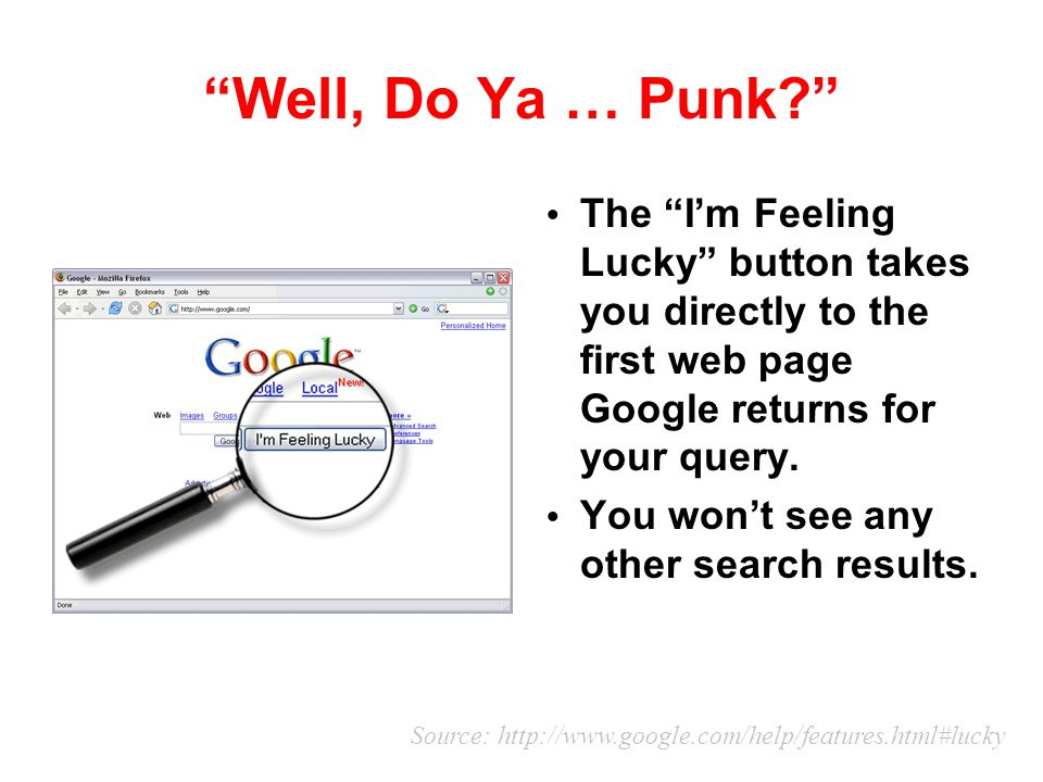 Well, Do Ya … Punk The I'm Feeling Lucky button takes you directly to the first web page Google returns for your query.