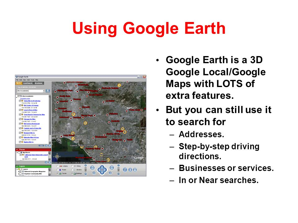 Using Google Earth Google Earth is a 3D Google Local/Google Maps with LOTS of extra features. But you can still use it to search for.