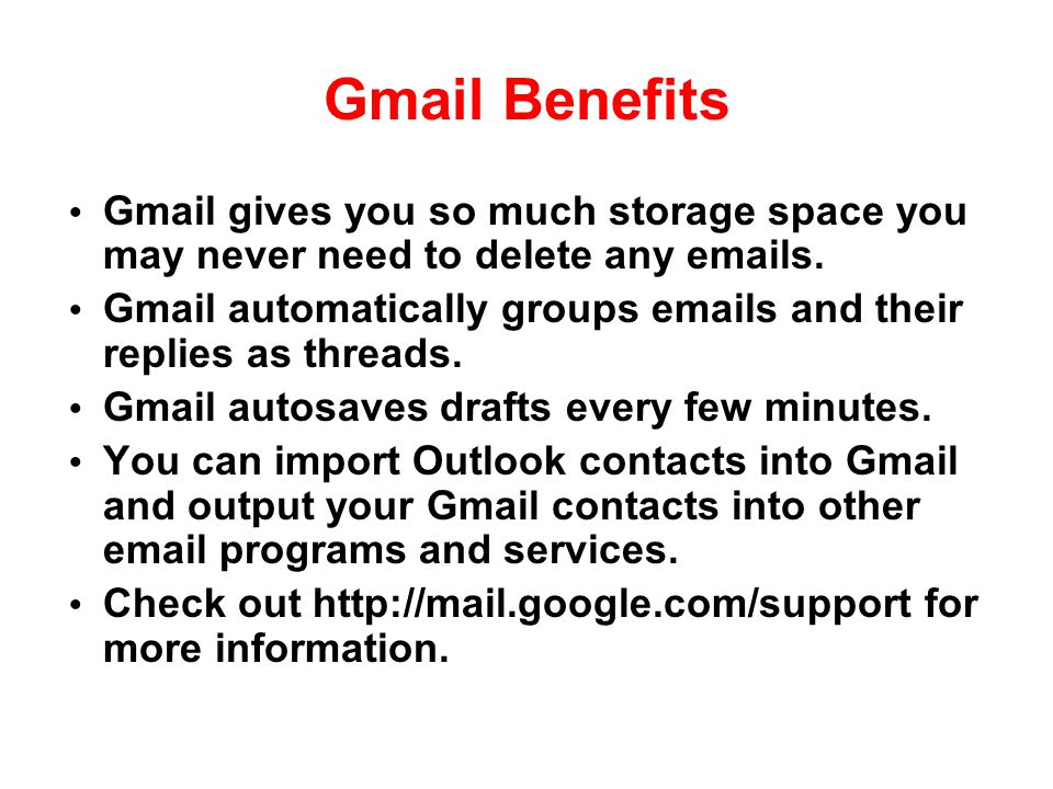 Gmail Benefits Gmail gives you so much storage space you may never need to delete any emails.