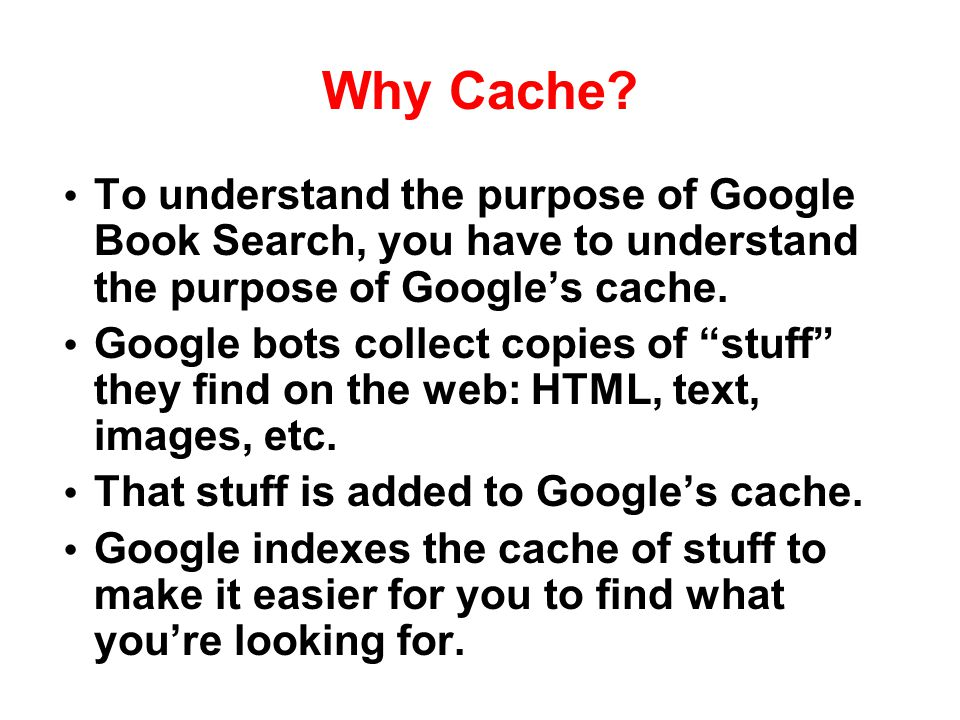 Why Cache To understand the purpose of Google Book Search, you have to understand the purpose of Google's cache.