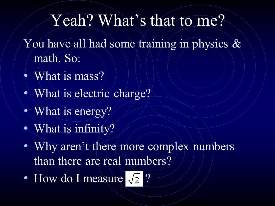 Yeah What's that to me You have all had some training in physics & math. So: What is mass What is electric charge