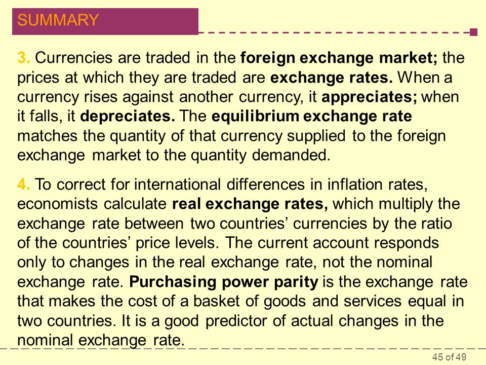 3. Currencies are traded in the foreign exchange market; the prices at which they are traded are exchange rates. When a currency rises against another currency, it appreciates; when it falls, it depreciates. The equilibrium exchange rate matches the quantity of that currency supplied to the foreign exchange market to the quantity demanded.