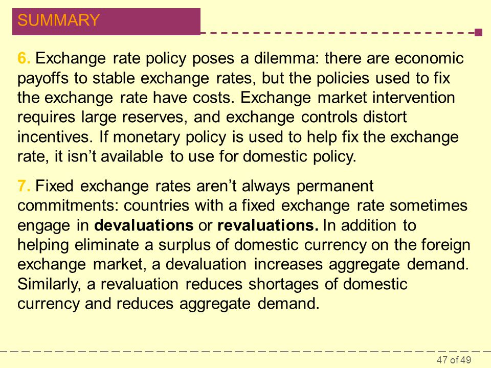 6. Exchange rate policy poses a dilemma: there are economic payoffs to stable exchange rates, but the policies used to fix the exchange rate have costs. Exchange market intervention requires large reserves, and exchange controls distort incentives. If monetary policy is used to help fix the exchange rate, it isn't available to use for domestic policy.