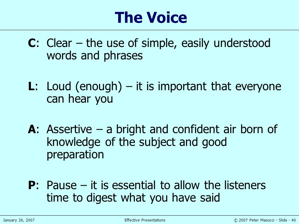 The Voice C: Clear – the use of simple, easily understood words and phrases. L: Loud (enough) – it is important that everyone can hear you.