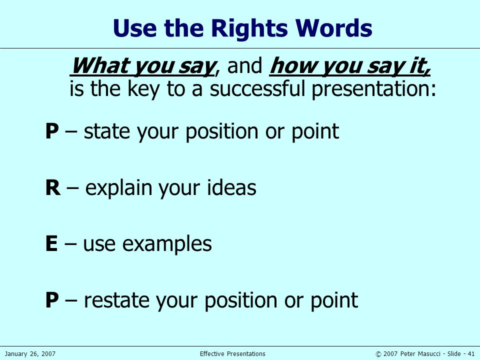 Use the Rights Words What you say, and how you say it, is the key to a successful presentation: P – state your position or point.