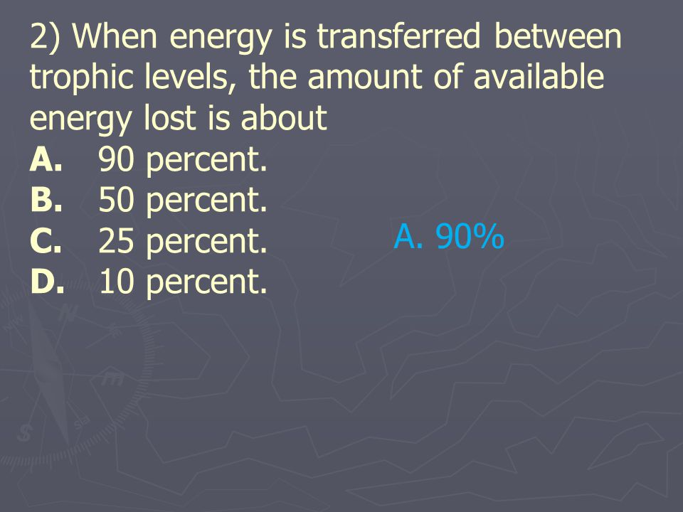 2) When energy is transferred between trophic levels, the amount of available energy lost is about A. 90 percent. B. 50 percent. C. 25 percent. D. 10 percent.