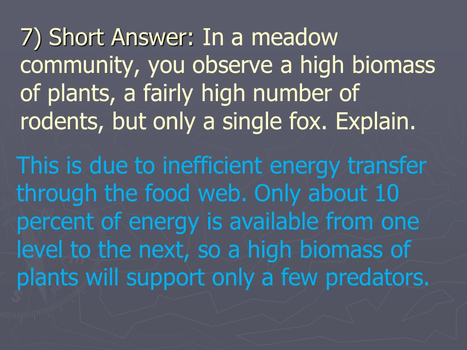7) Short Answer: In a meadow community, you observe a high biomass of plants, a fairly high number of rodents, but only a single fox. Explain.