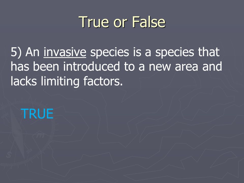 True or False 5) An invasive species is a species that has been introduced to a new area and lacks limiting factors.