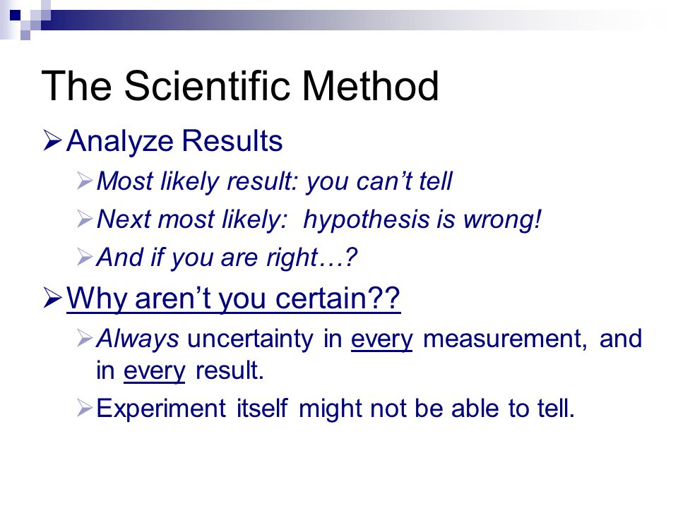 The Scientific Method Analyze Results Why aren't you certain