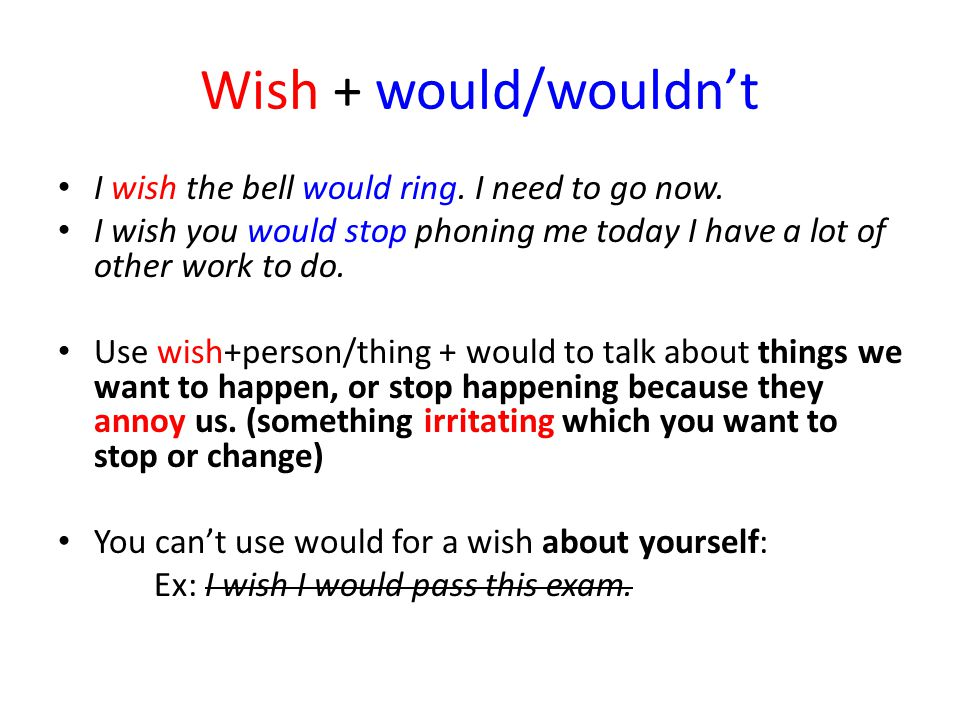 Wish + would/wouldn't I wish the bell would ring. I need to go now.