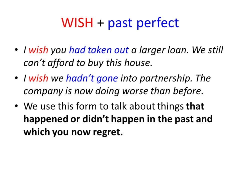 WISH + past perfect I wish you had taken out a larger loan. We still can't afford to buy this house.