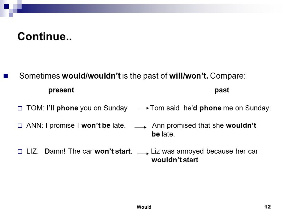 Continue.. Sometimes would/wouldn't is the past of will/won't. Compare: