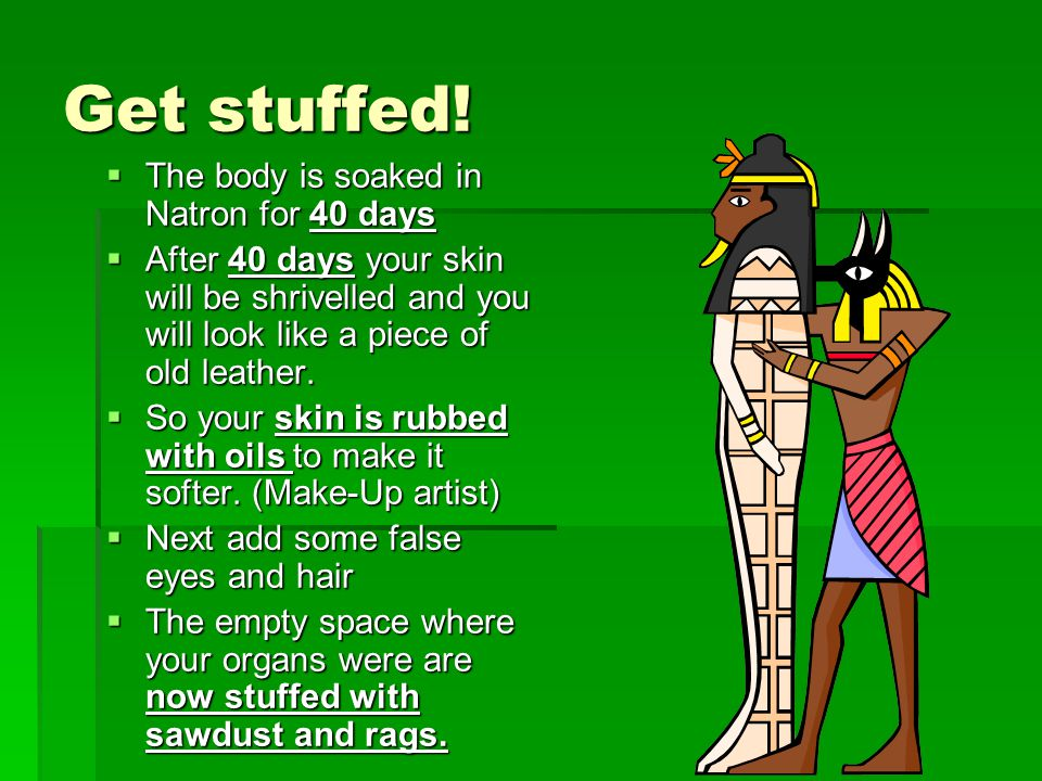 Get stuffed! The body is soaked in Natron for 40 days