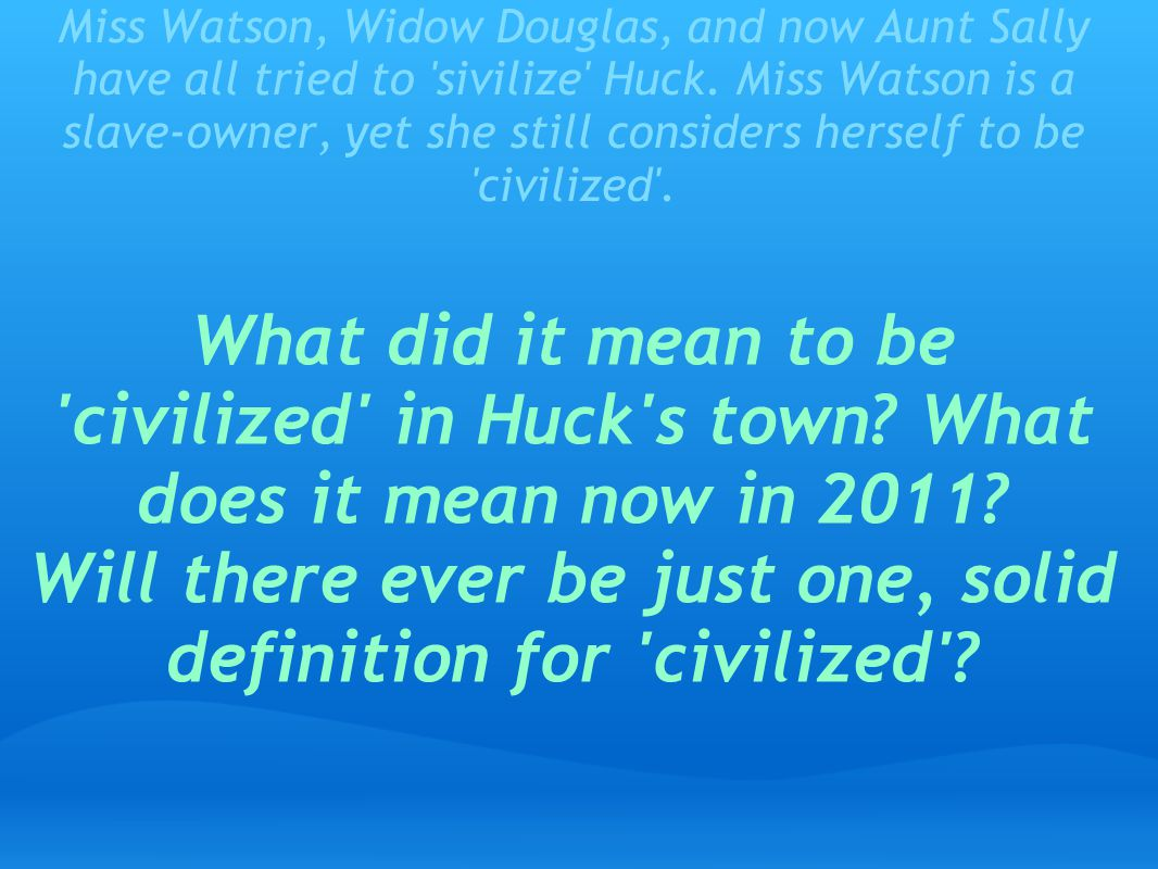 Miss Watson, Widow Douglas, and now Aunt Sally have all tried to sivilize Huck. Miss Watson is a slave-owner, yet she still considers herself to be civilized .