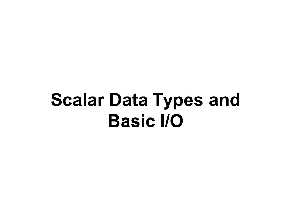 Scalar Data Types and Basic I/O