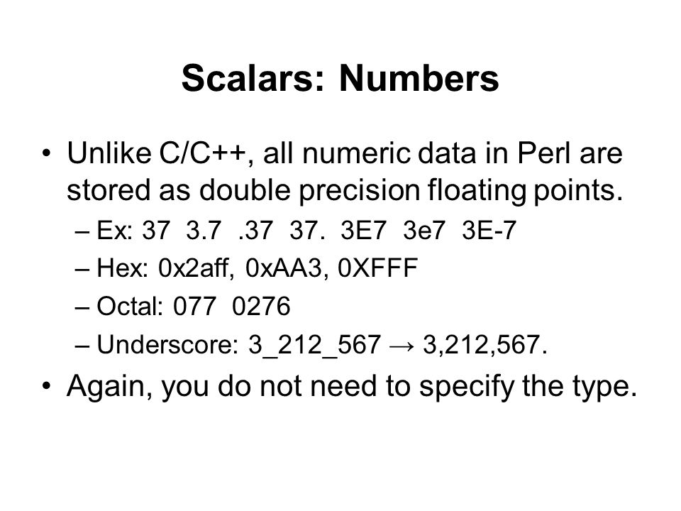 Scalars: Numbers Unlike C/C++, all numeric data in Perl are stored as double precision floating points.