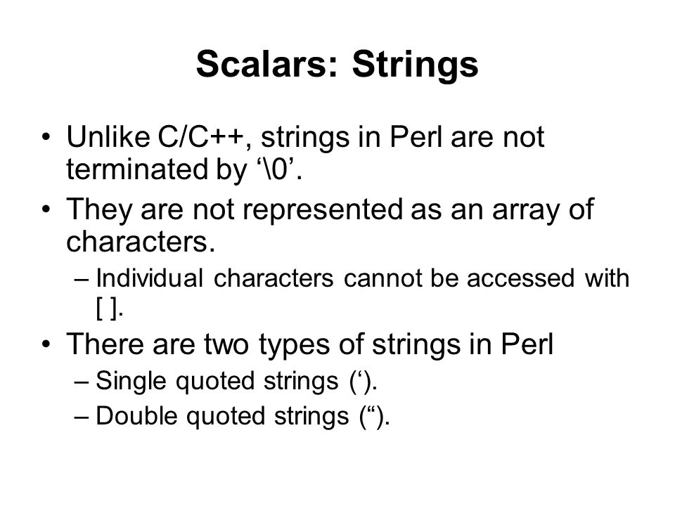 Scalars: Strings Unlike C/C++, strings in Perl are not terminated by '\0'. They are not represented as an array of characters.