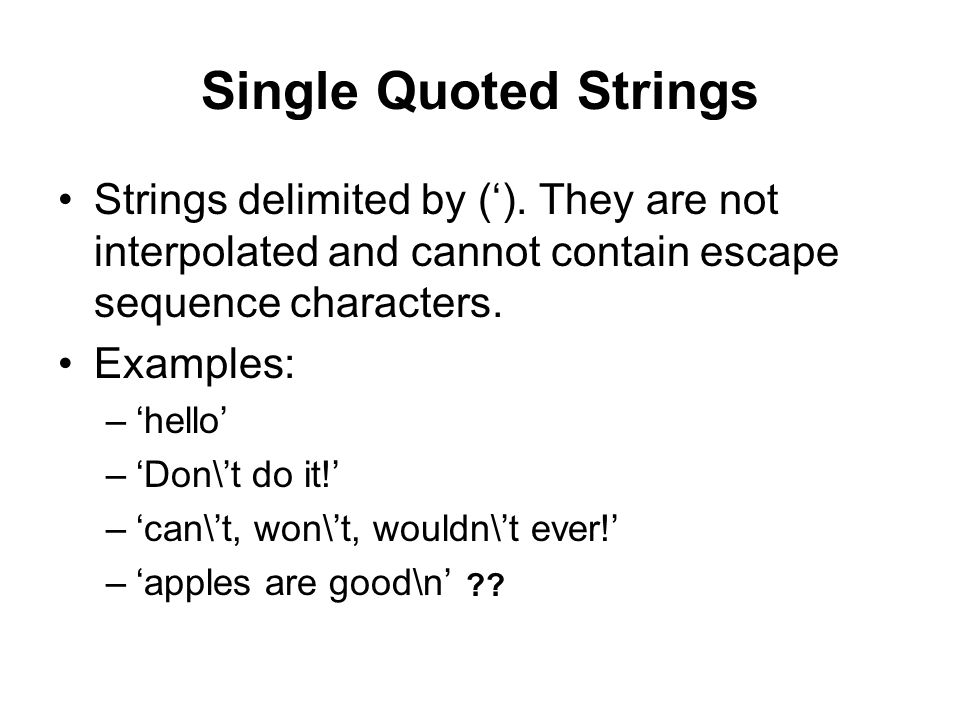 Single Quoted Strings Strings delimited by ('). They are not interpolated and cannot contain escape sequence characters.