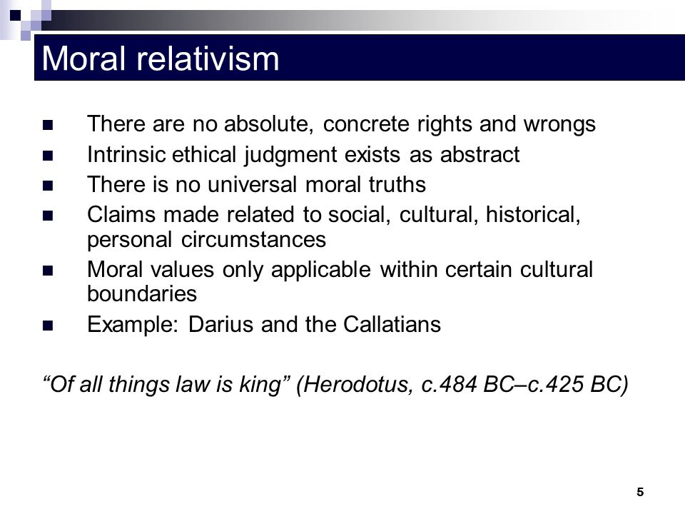 Moral relativism There are no absolute, concrete rights and wrongs