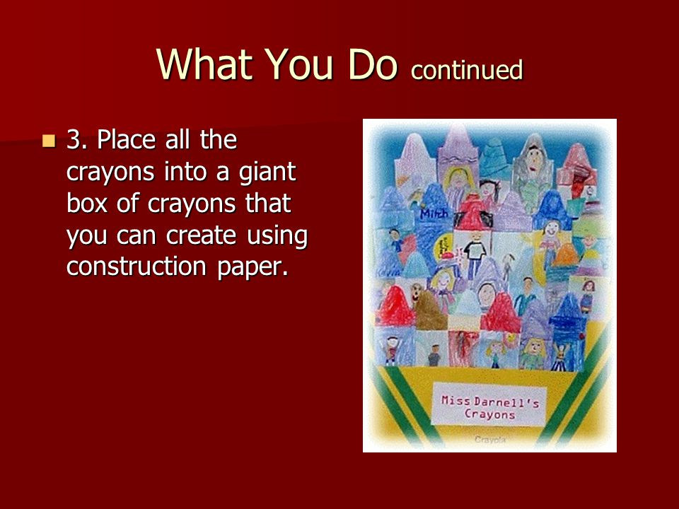 What You Do continued 3. Place all the crayons into a giant box of crayons that you can create using construction paper.