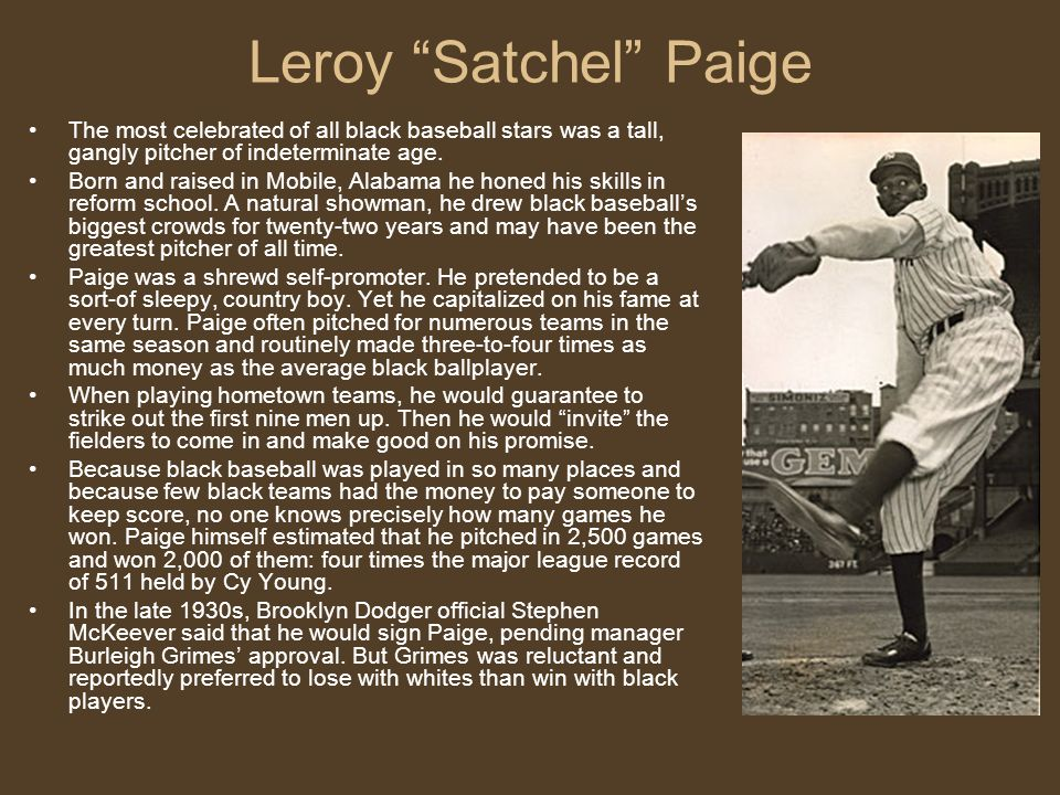 Leroy Satchel Paige The most celebrated of all black baseball stars was a tall, gangly pitcher of indeterminate age.