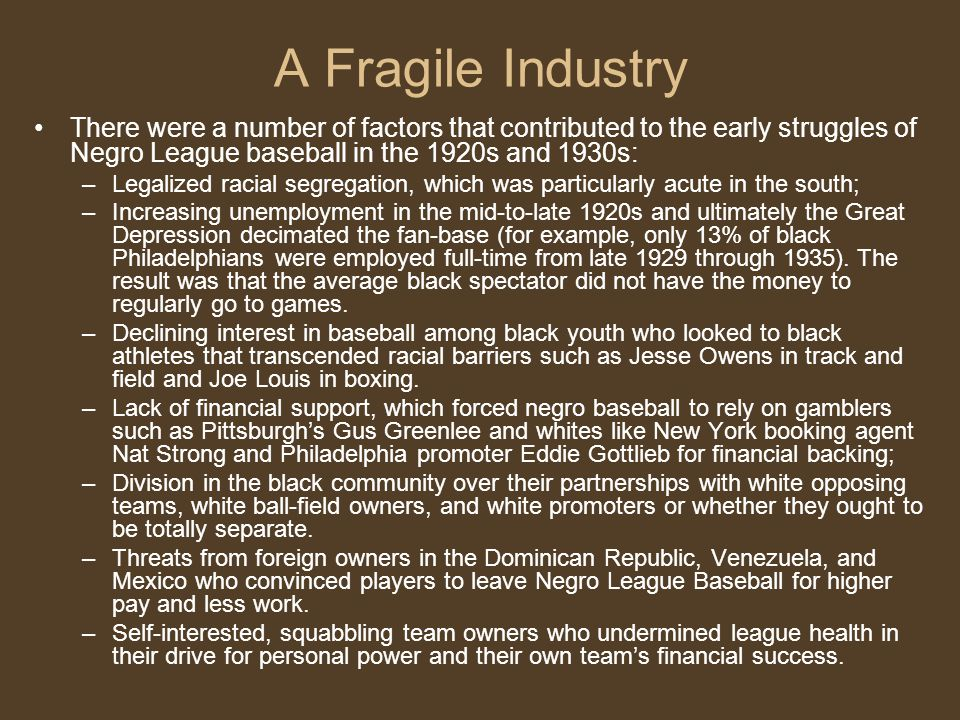 A Fragile Industry There were a number of factors that contributed to the early struggles of Negro League baseball in the 1920s and 1930s: