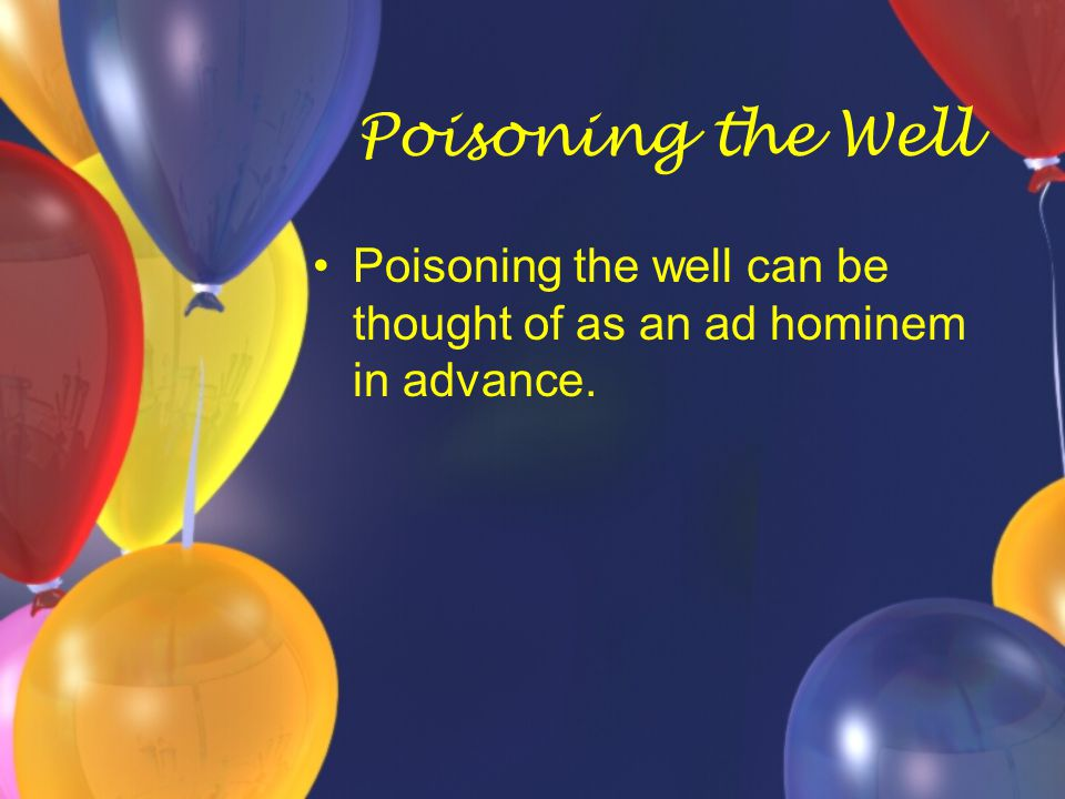 Poisoning the Well Poisoning the well can be thought of as an ad hominem in advance.