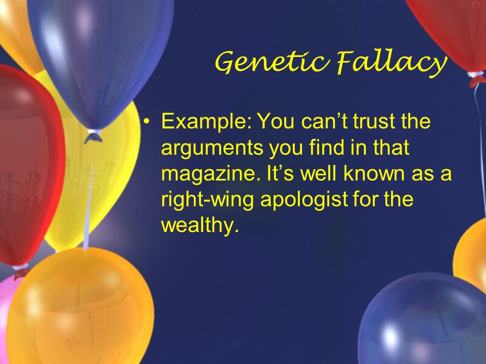 Genetic Fallacy Example: You can't trust the arguments you find in that magazine.