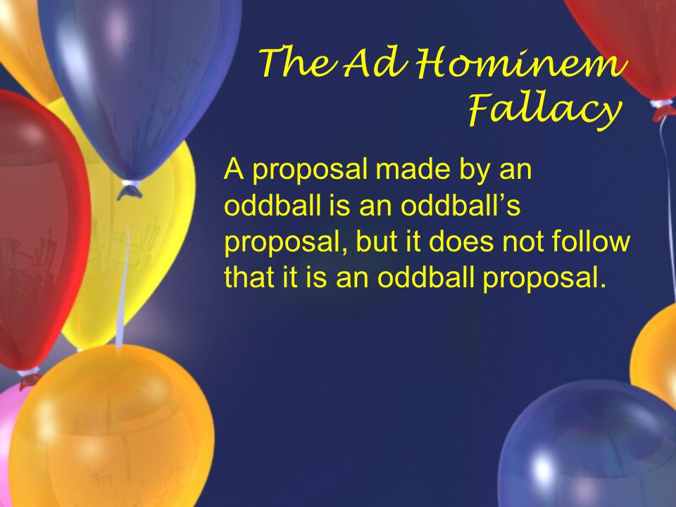 The Ad Hominem Fallacy A proposal made by an oddball is an oddball's proposal, but it does not follow that it is an oddball proposal.