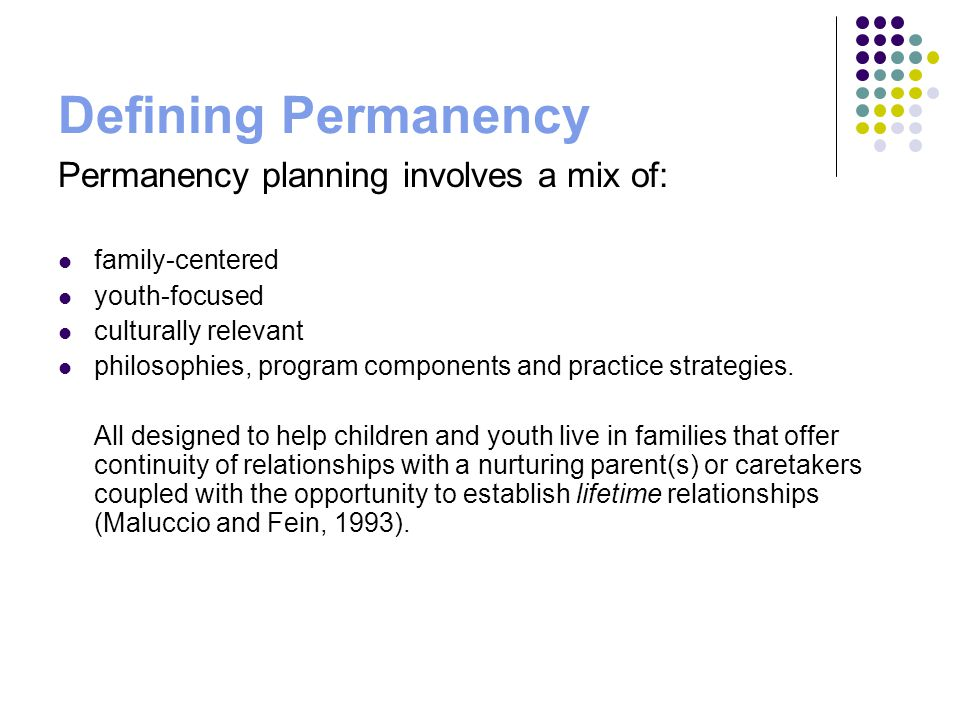 Defining Permanency Permanency planning involves a mix of: