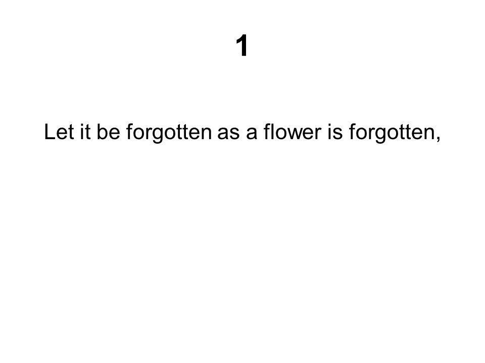 Let it be forgotten as a flower is forgotten,