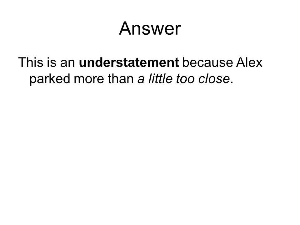 Answer This is an understatement because Alex parked more than a little too close.