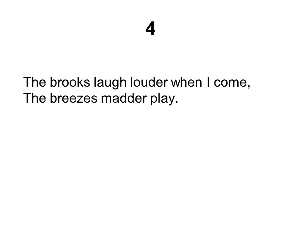 4 The brooks laugh louder when I come, The breezes madder play.