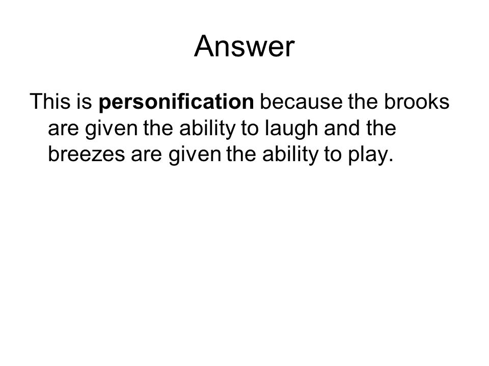 Answer This is personification because the brooks are given the ability to laugh and the breezes are given the ability to play.
