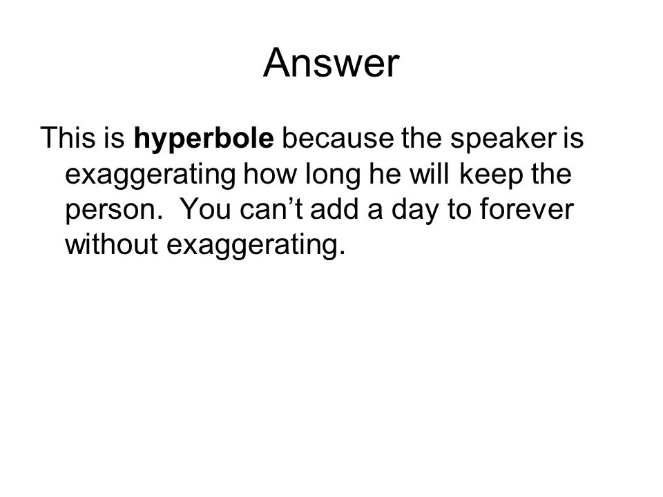 Answer This is hyperbole because the speaker is exaggerating how long he will keep the person.