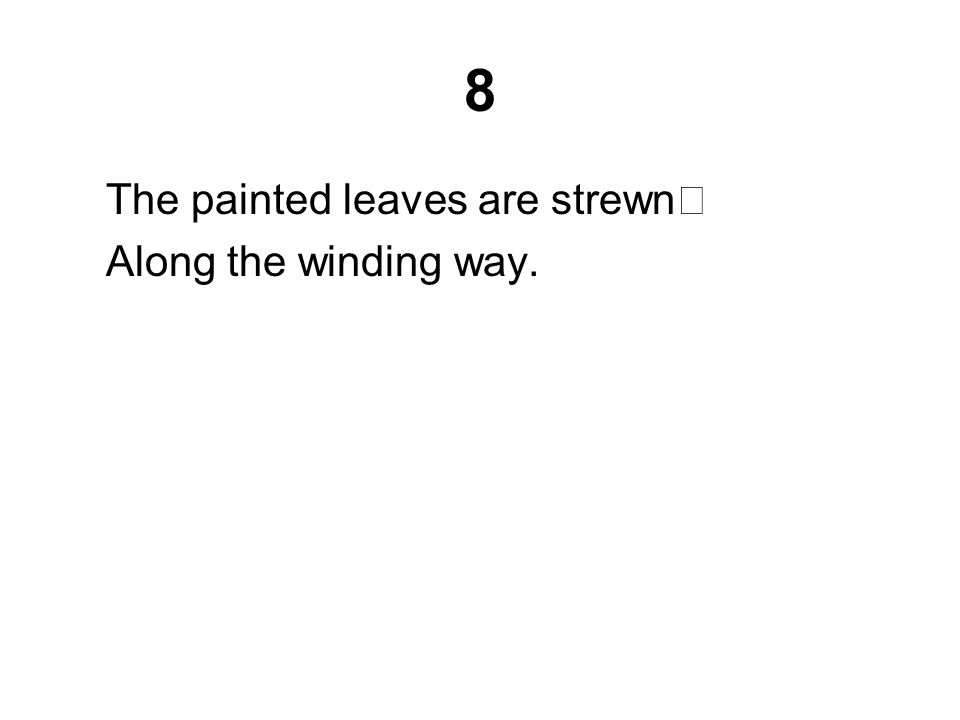 8 The painted leaves are strewn Along the winding way.