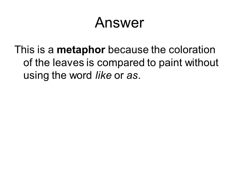 Answer This is a metaphor because the coloration of the leaves is compared to paint without using the word like or as.