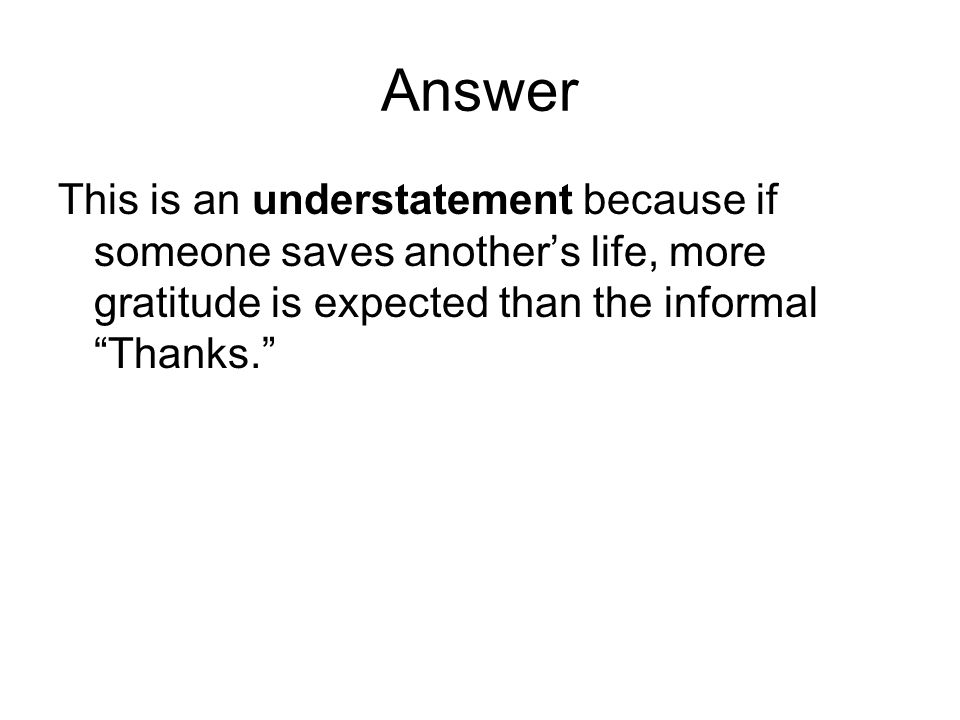 Answer This is an understatement because if someone saves another's life, more gratitude is expected than the informal Thanks.