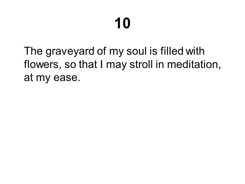 10 The graveyard of my soul is filled with flowers, so that I may stroll in meditation, at my ease.