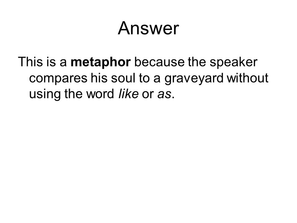 Answer This is a metaphor because the speaker compares his soul to a graveyard without using the word like or as.
